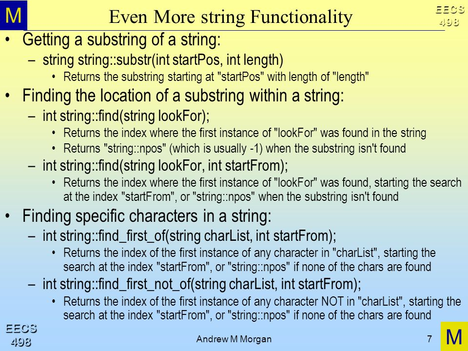 M M EECS498 EECS498 Andrew M Morgan7 Even More string Functionality Getting a substring of a string: –string string::substr(int startPos, int length) Returns the substring starting at startPos with length of length Finding the location of a substring within a string: –int string::find(string lookFor); Returns the index where the first instance of lookFor was found in the string Returns string::npos (which is usually -1) when the substring isn t found –int string::find(string lookFor, int startFrom); Returns the index where the first instance of lookFor was found, starting the search at the index startFrom , or string::npos when the substring isn t found Finding specific characters in a string: –int string::find_first_of(string charList, int startFrom); Returns the index of the first instance of any character in charList , starting the search at the index startFrom , or string::npos if none of the chars are found –int string::find_first_not_of(string charList, int startFrom); Returns the index of the first instance of any character NOT in charList , starting the search at the index startFrom , or string::npos if none of the chars are found