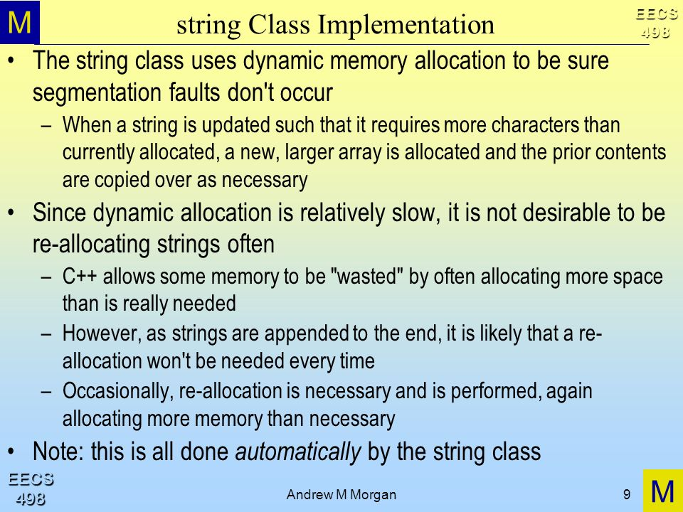 M M EECS498 EECS498 Andrew M Morgan9 string Class Implementation The string class uses dynamic memory allocation to be sure segmentation faults don t occur –When a string is updated such that it requires more characters than currently allocated, a new, larger array is allocated and the prior contents are copied over as necessary Since dynamic allocation is relatively slow, it is not desirable to be re-allocating strings often –C++ allows some memory to be wasted by often allocating more space than is really needed –However, as strings are appended to the end, it is likely that a re- allocation won t be needed every time –Occasionally, re-allocation is necessary and is performed, again allocating more memory than necessary Note: this is all done automatically by the string class