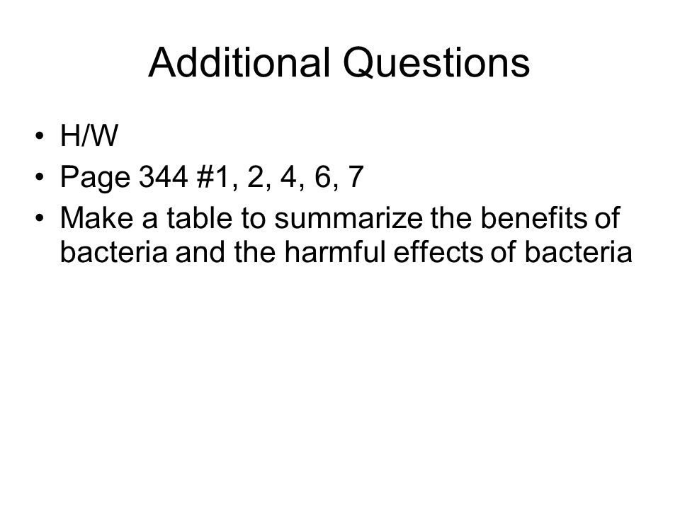 Additional Questions H/W Page 344 #1, 2, 4, 6, 7 Make a table to summarize the benefits of bacteria and the harmful effects of bacteria