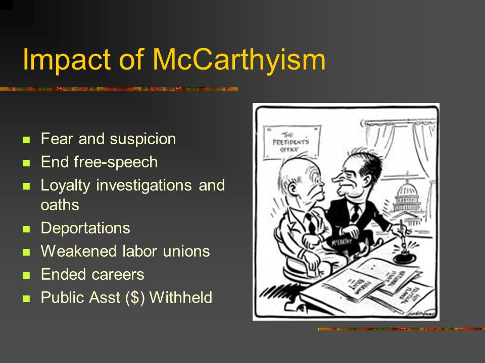 Impact of McCarthyism Fear and suspicion End free-speech Loyalty investigations and oaths Deportations Weakened labor unions Ended careers Public Asst