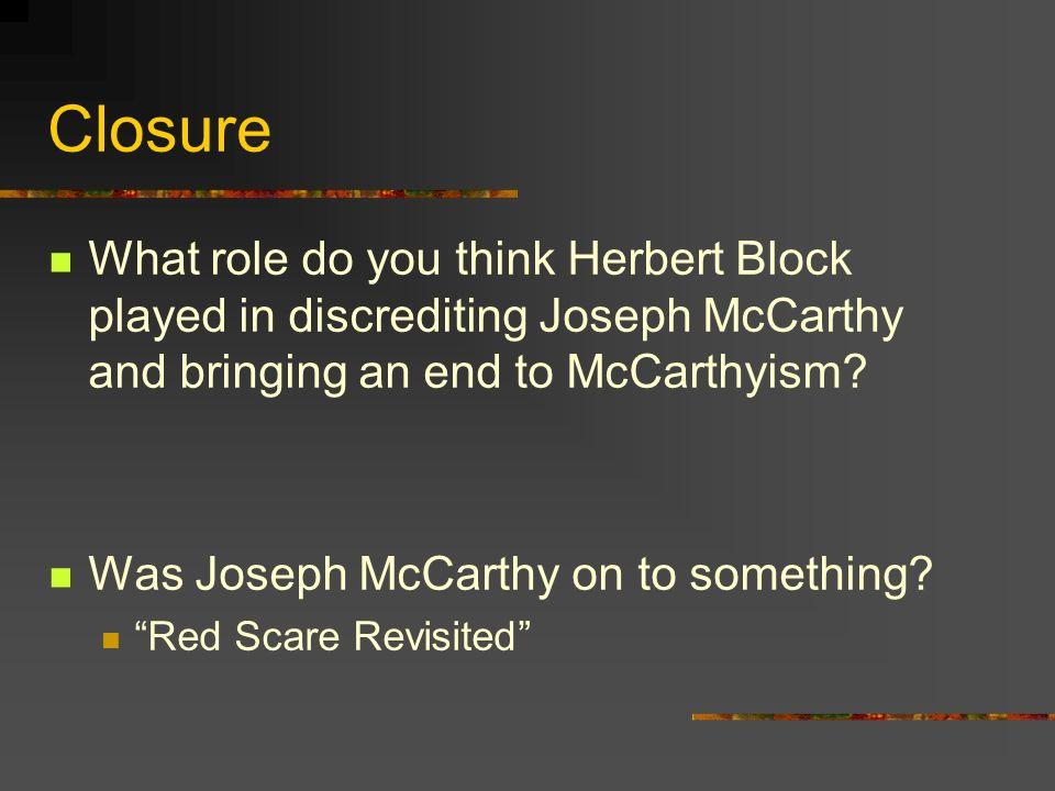 Closure What role do you think Herbert Block played in discrediting Joseph McCarthy and bringing an end to McCarthyism? Was Joseph McCarthy on to some