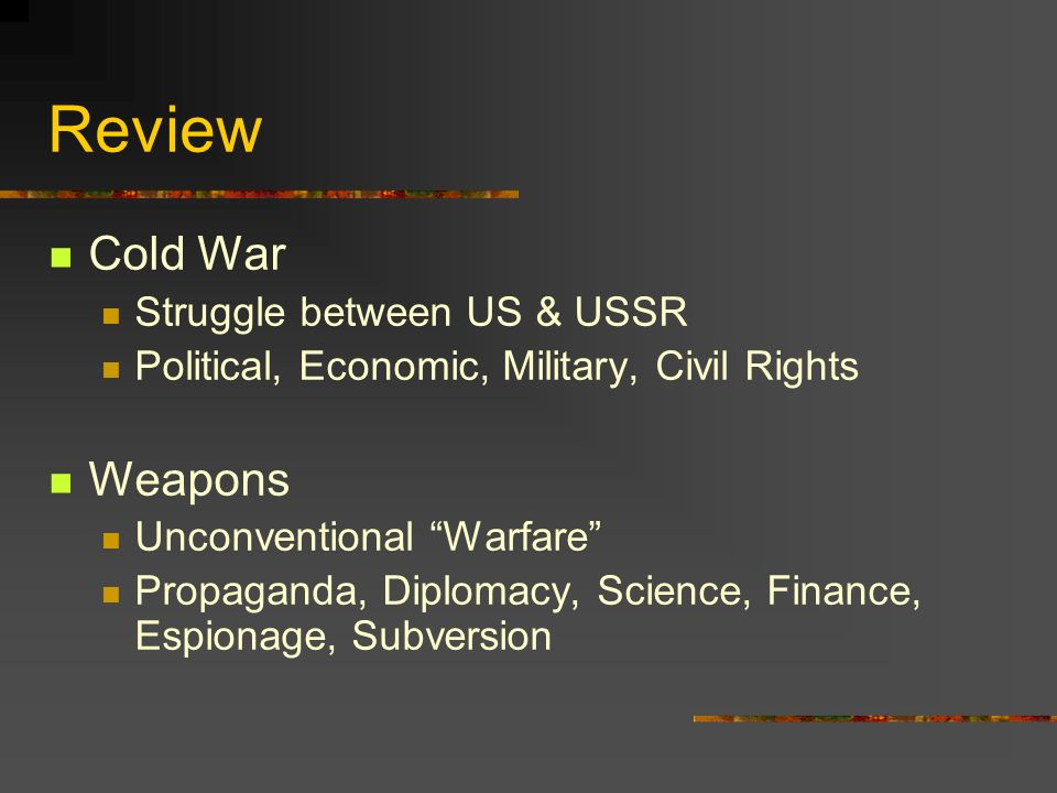 Review Cold War Struggle between US & USSR Political, Economic, Military, Civil Rights Weapons Unconventional Warfare Propaganda, Diplomacy, Science,