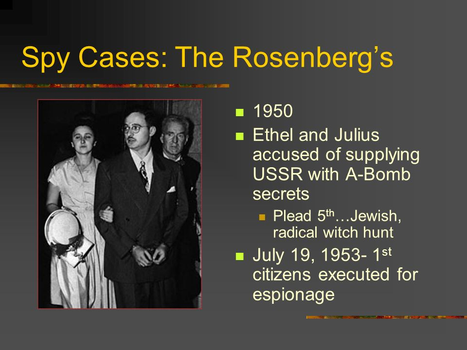 Spy Cases: The Rosenbergs 1950 Ethel and Julius accused of supplying USSR with A-Bomb secrets Plead 5 th …Jewish, radical witch hunt July 19, 1953- 1