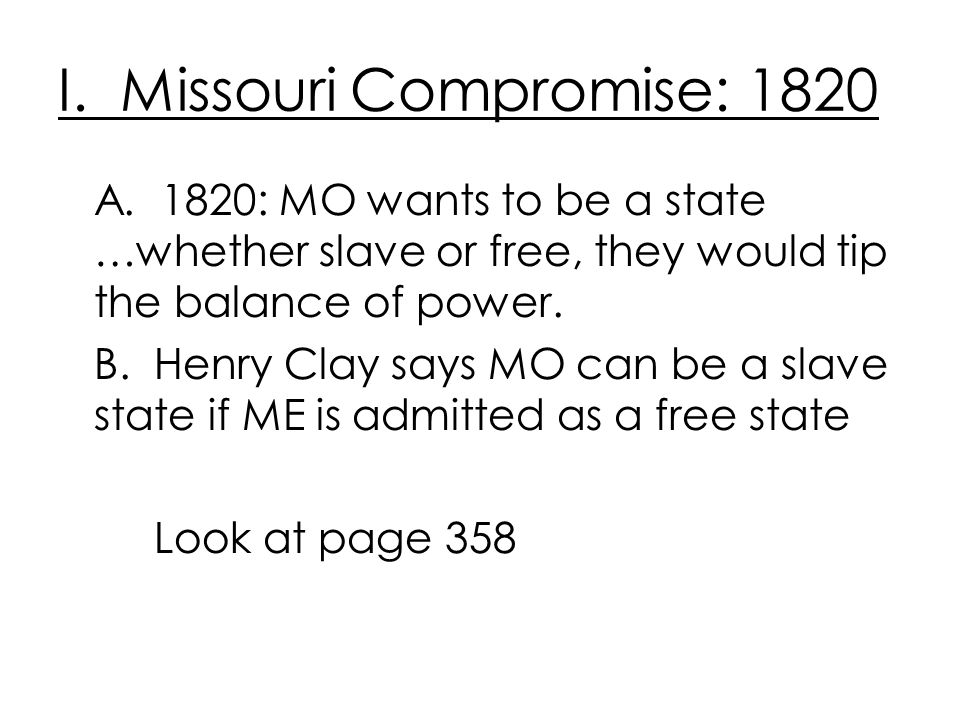 I. Missouri Compromise: 1820 A. 1820: MO wants to be a state …whether slave or free, they would tip the balance of power. B. Henry Clay says MO can be