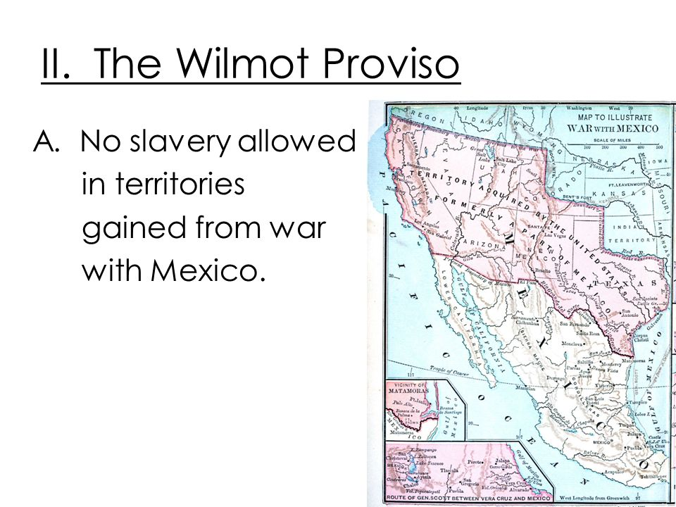 II. The Wilmot Proviso A. No slavery allowed in territories gained from war with Mexico.