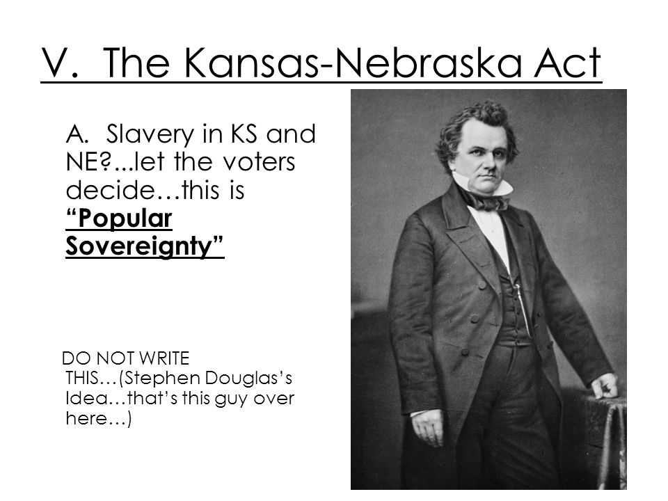 V. The Kansas-Nebraska Act A. Slavery in KS and NE?...let the voters decide…this is Popular Sovereignty DO NOT WRITE THIS…(Stephen Douglass Idea…thats