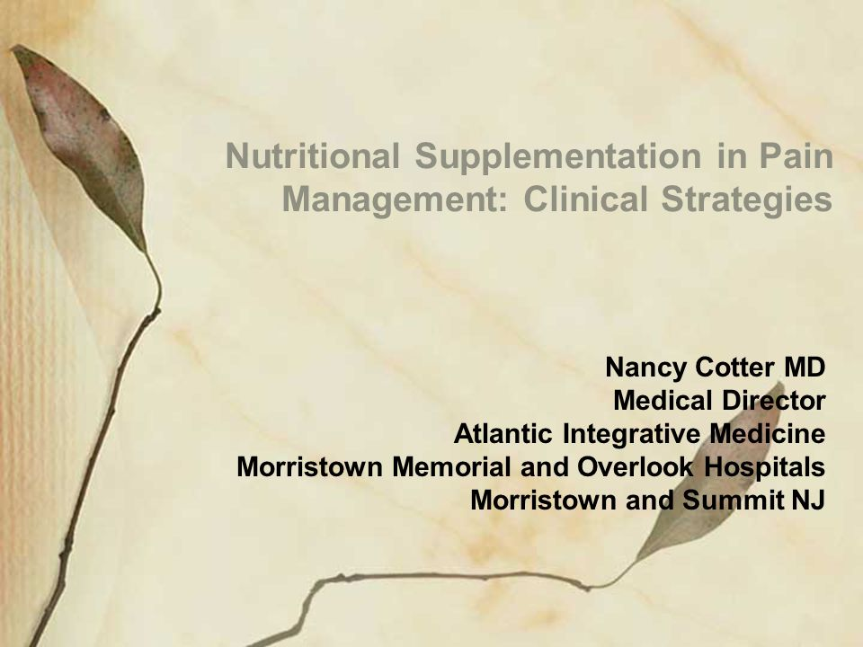 Nutritional Supplementation in Pain Management: Clinical Strategies Nancy Cotter MD Medical Director Atlantic Integrative Medicine Morristown Memorial