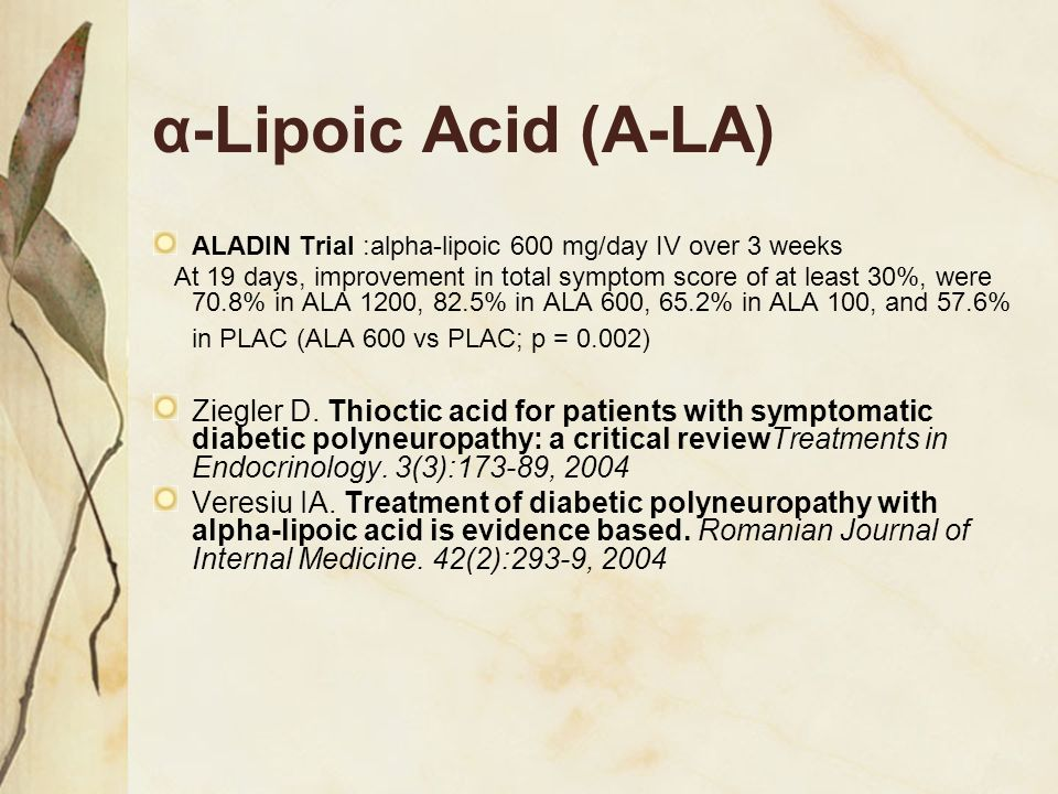 α-Lipoic Acid (A-LA) ALADIN Trial :alpha-lipoic 600 mg/day IV over 3 weeks At 19 days, improvement in total symptom score of at least 30%, were 70.8%