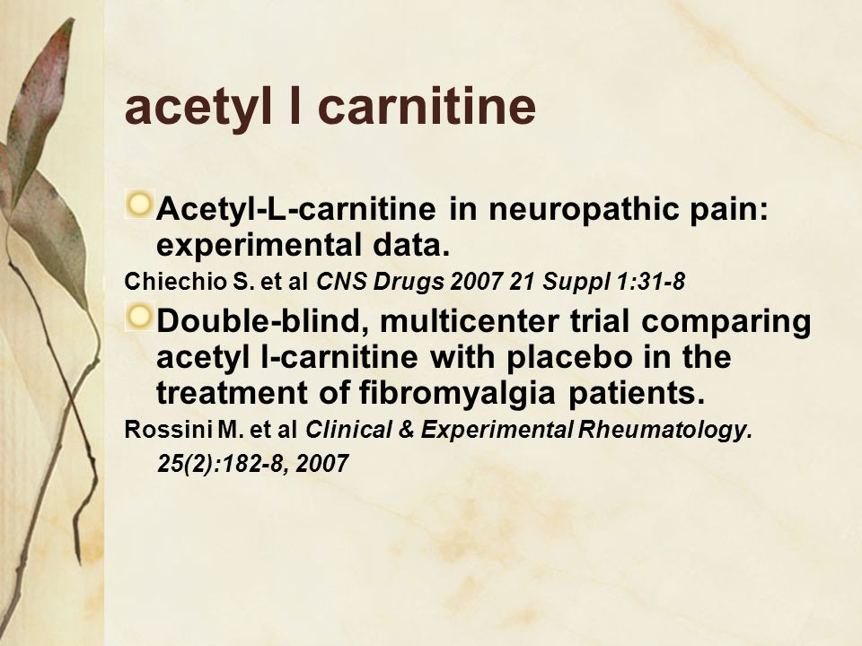 acetyl l carnitine Acetyl-L-carnitine in neuropathic pain: experimental data. Chiechio S. et al CNS Drugs 2007 21 Suppl 1:31-8 Double-blind, multicent
