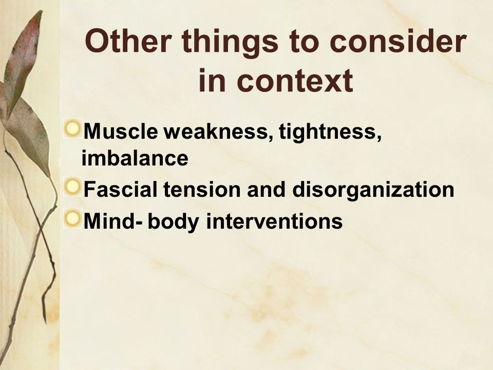 Other things to consider in context Muscle weakness, tightness, imbalance Fascial tension and disorganization Mind- body interventions