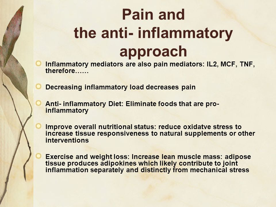 Pain and the anti- inflammatory approach Inflammatory mediators are also pain mediators: IL2, MCF, TNF, therefore…… Decreasing inflammatory load decre