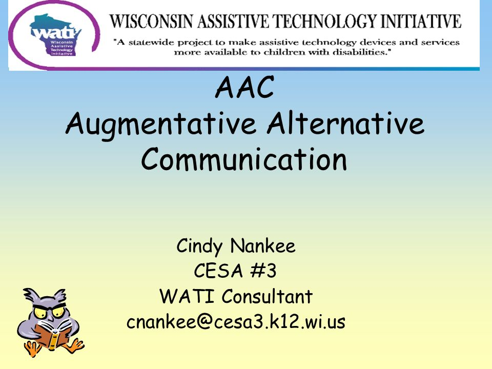 AAC Augmentative Alternative Communication Cindy Nankee CESA #3 WATI Consultant cnankee@cesa3.k12.wi.us
