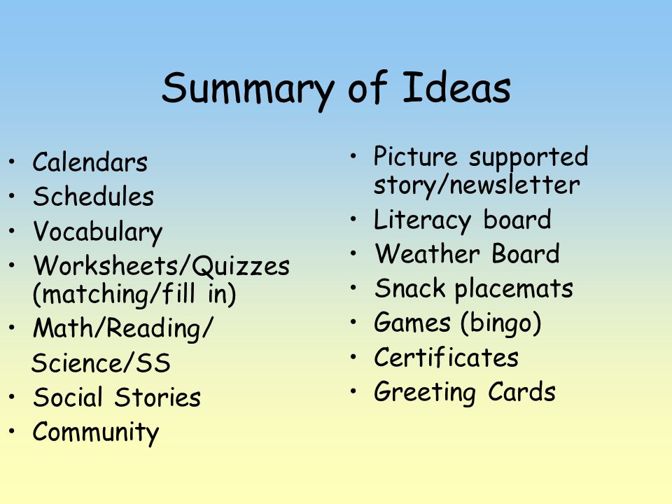 Summary of Ideas Calendars Schedules Vocabulary Worksheets/Quizzes (matching/fill in) Math/Reading/ Science/SS Social Stories Community Picture suppor