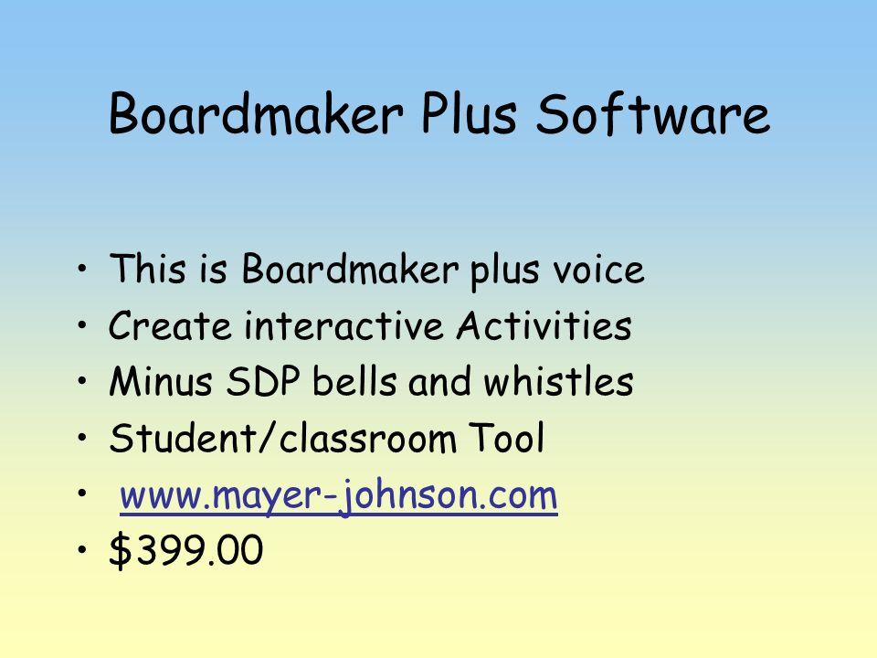 Boardmaker Plus Software This is Boardmaker plus voice Create interactive Activities Minus SDP bells and whistles Student/classroom Tool www.mayer-joh