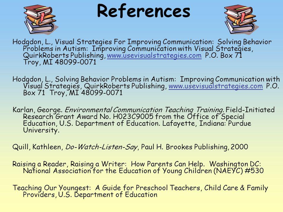 References Hodgdon, L., Visual Strategies For Improving Communication: Solving Behavior Problems in Autism: Improving Communication with Visual Strate