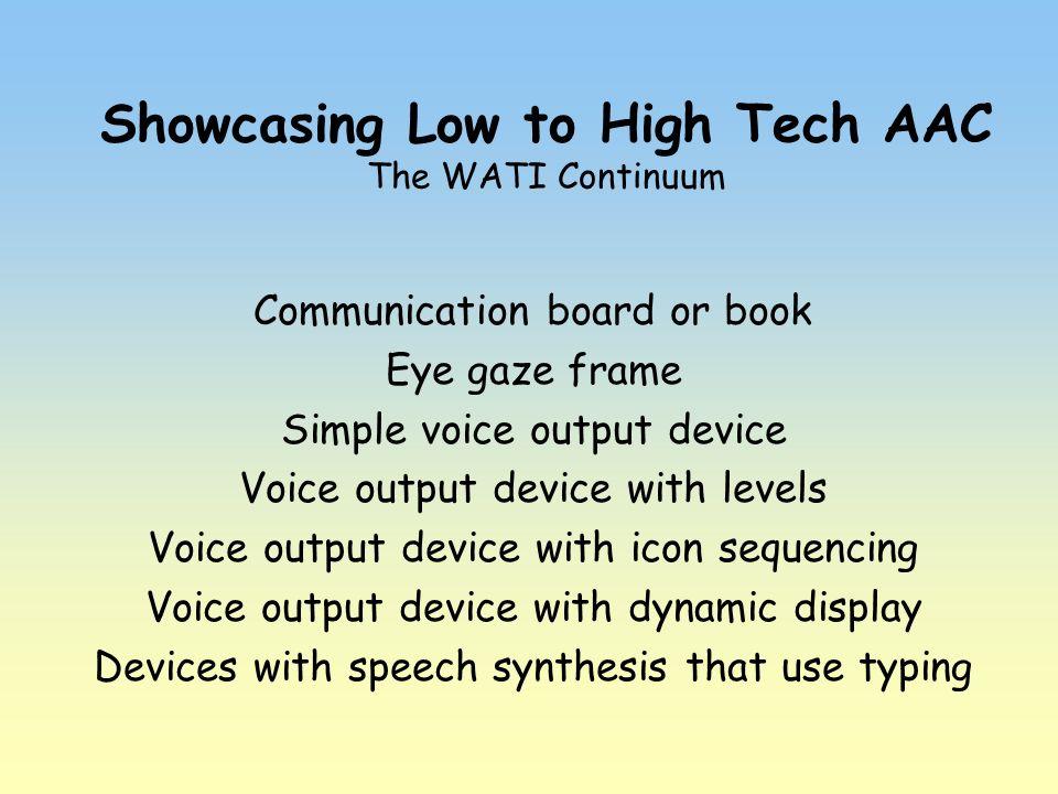 Showcasing Low to High Tech AAC The WATI Continuum Communication board or book Eye gaze frame Simple voice output device Voice output device with leve