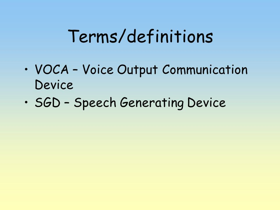 Terms/definitions VOCA – Voice Output Communication Device SGD – Speech Generating Device