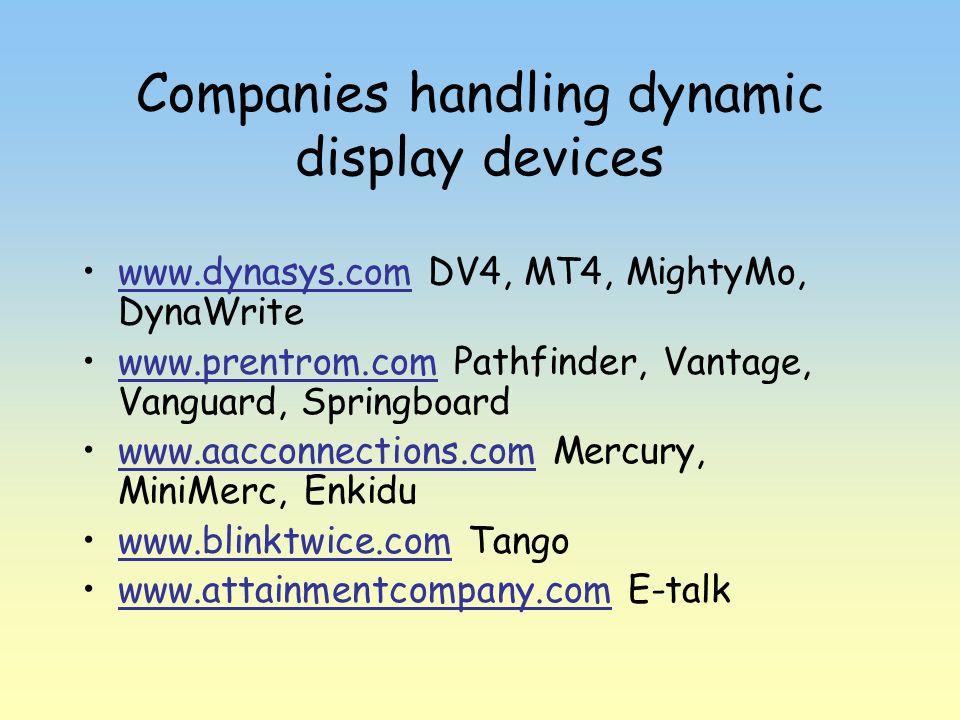 Companies handling dynamic display devices www.dynasys.com DV4, MT4, MightyMo, DynaWritewww.dynasys.com www.prentrom.com Pathfinder, Vantage, Vanguard