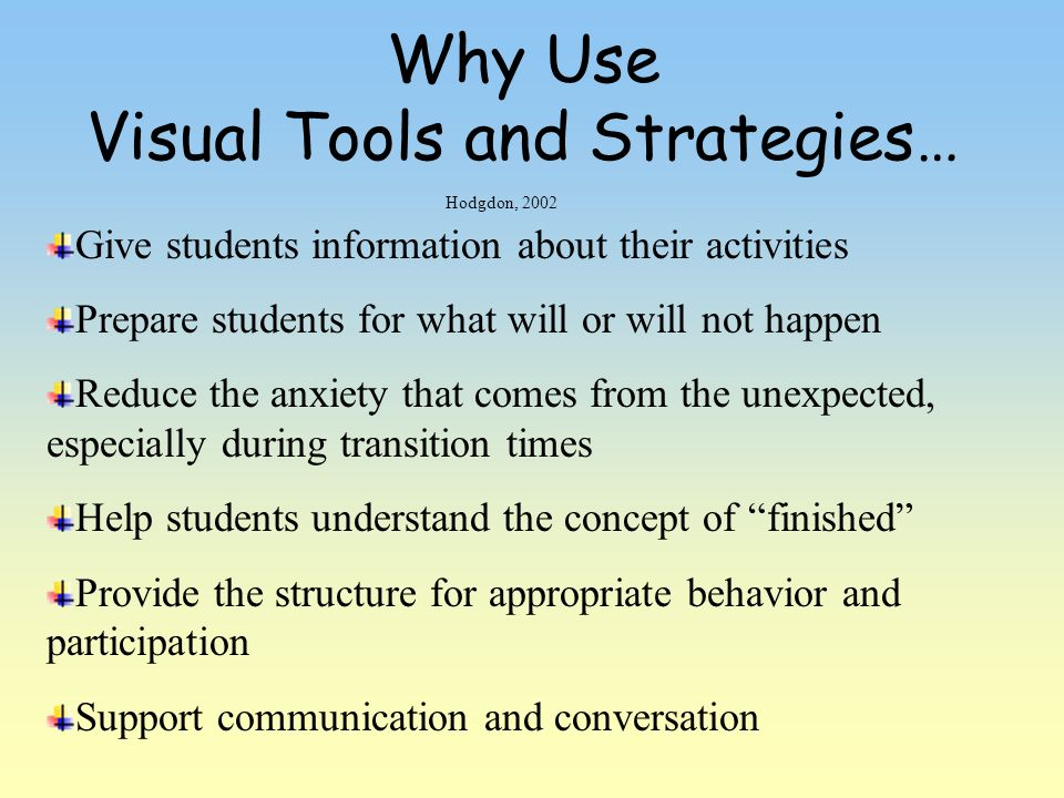 Why Use Visual Tools and Strategies… Give students information about their activities Prepare students for what will or will not happen Reduce the anx