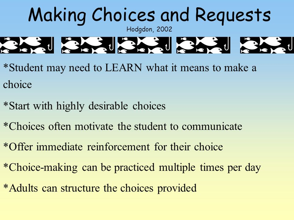 Making Choices and Requests Hodgdon, 2002 *Student may need to LEARN what it means to make a choice *Start with highly desirable choices *Choices ofte
