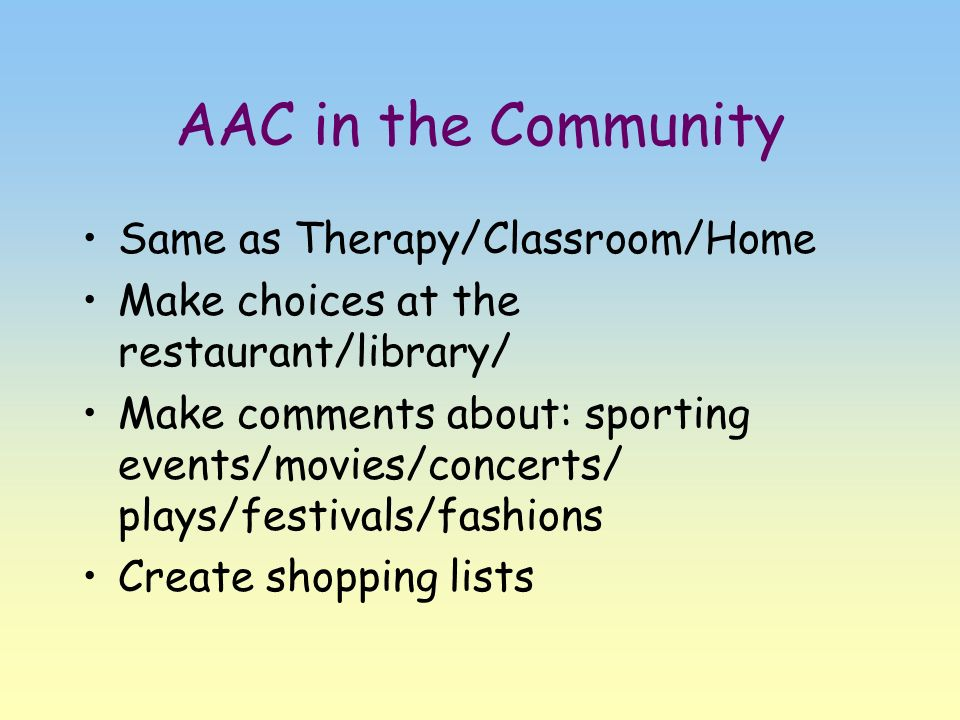 AAC in the Community Same as Therapy/Classroom/Home Make choices at the restaurant/library/ Make comments about: sporting events/movies/concerts/ play