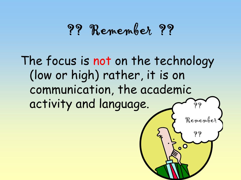 ?? Remember ?? The focus is not on the technology (low or high) rather, it is on communication, the academic activity and language. ?? Remember ??