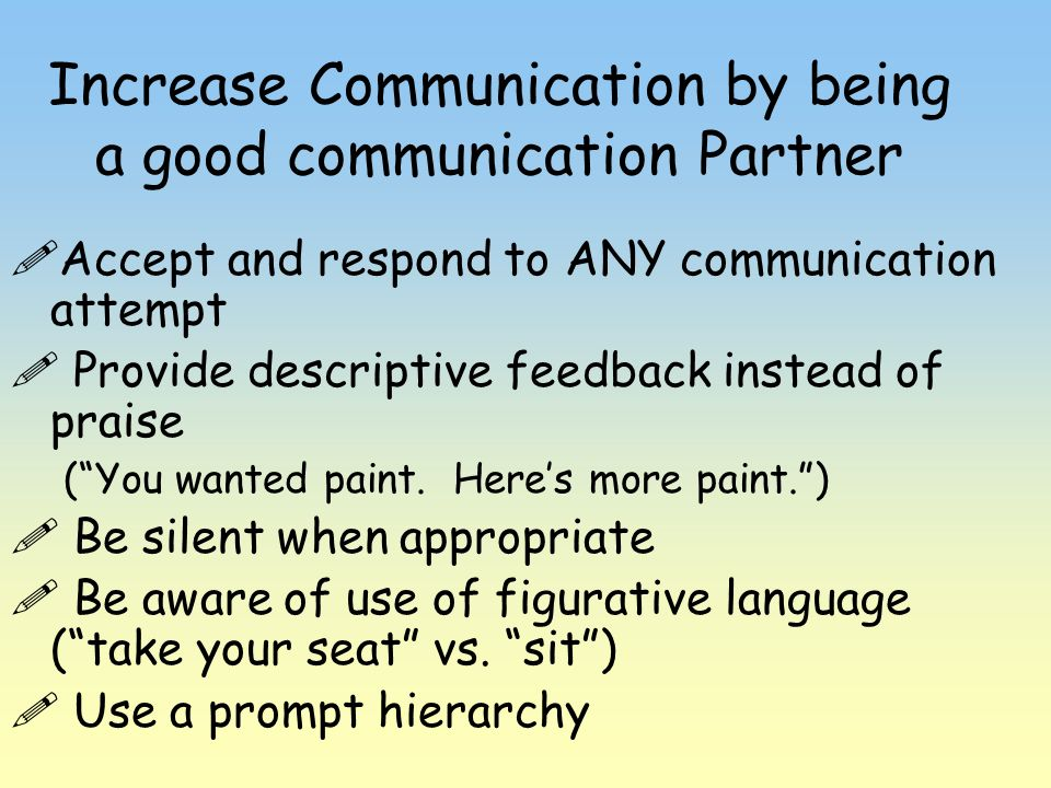 Increase Communication by being a good communication Partner Accept and respond to ANY communication attempt Provide descriptive feedback instead of p