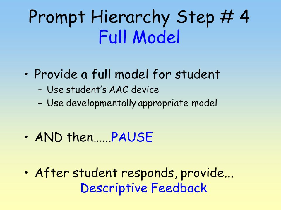 Prompt Hierarchy Step # 4 Full Model Provide a full model for student –Use students AAC device –Use developmentally appropriate model AND then…...PAUS
