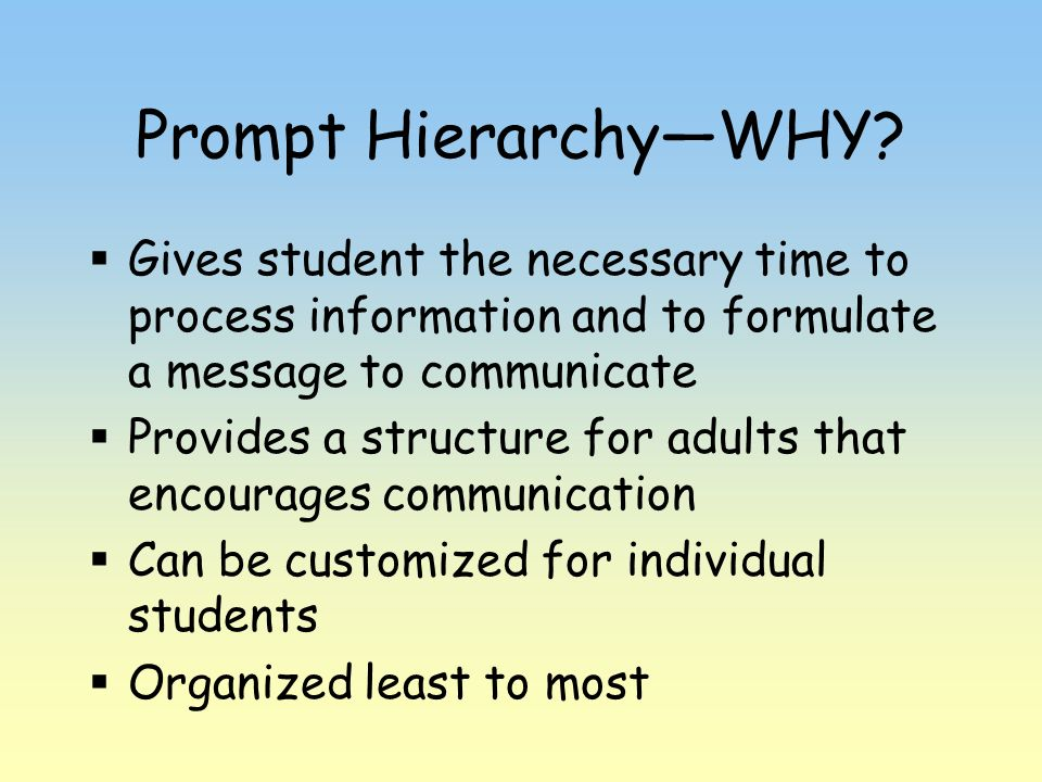 Prompt HierarchyWHY? Gives student the necessary time to process information and to formulate a message to communicate Provides a structure for adults