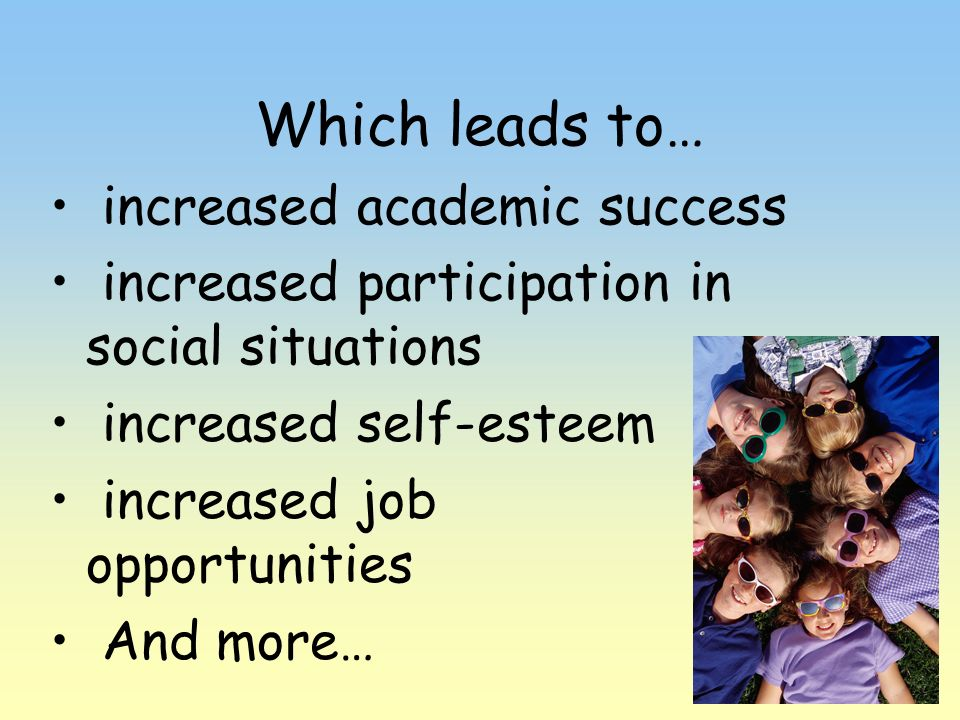 Which leads to… increased academic success increased participation in social situations increased self-esteem increased job opportunities And more…