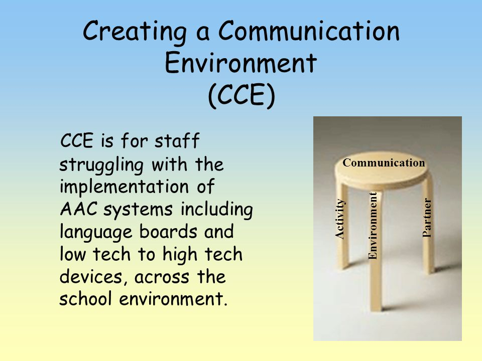 Creating a Communication Environment (CCE) CCE is for staff struggling with the implementation of AAC systems including language boards and low tech t