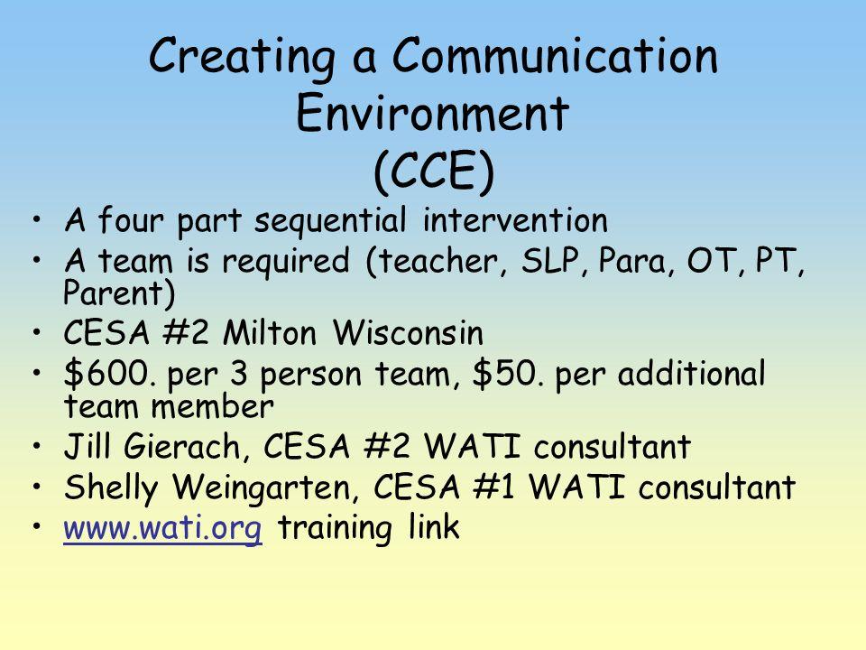 Creating a Communication Environment (CCE) A four part sequential intervention A team is required (teacher, SLP, Para, OT, PT, Parent) CESA #2 Milton