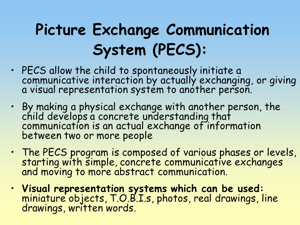 Picture Exchange Communication System (PECS): PECS allow the child to spontaneously initiate a communicative interaction by actually exchanging, or gi