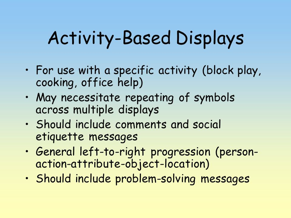 Activity-Based Displays For use with a specific activity (block play, cooking, office help) May necessitate repeating of symbols across multiple displ