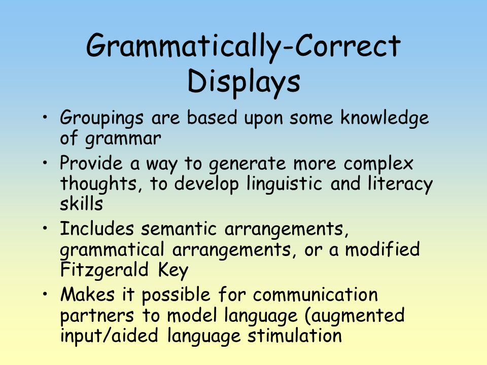 Grammatically-Correct Displays Groupings are based upon some knowledge of grammar Provide a way to generate more complex thoughts, to develop linguist