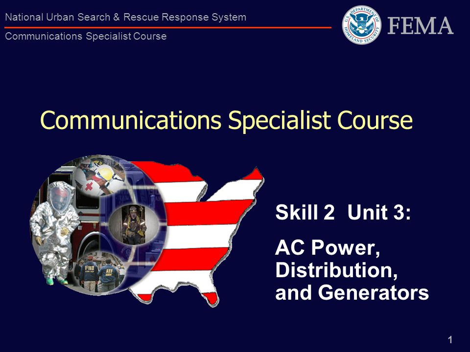 1 National Urban Search & Rescue Response System Communications Specialist Course Communications Specialist Course Skill 2 Unit 3: AC Power, Distribut