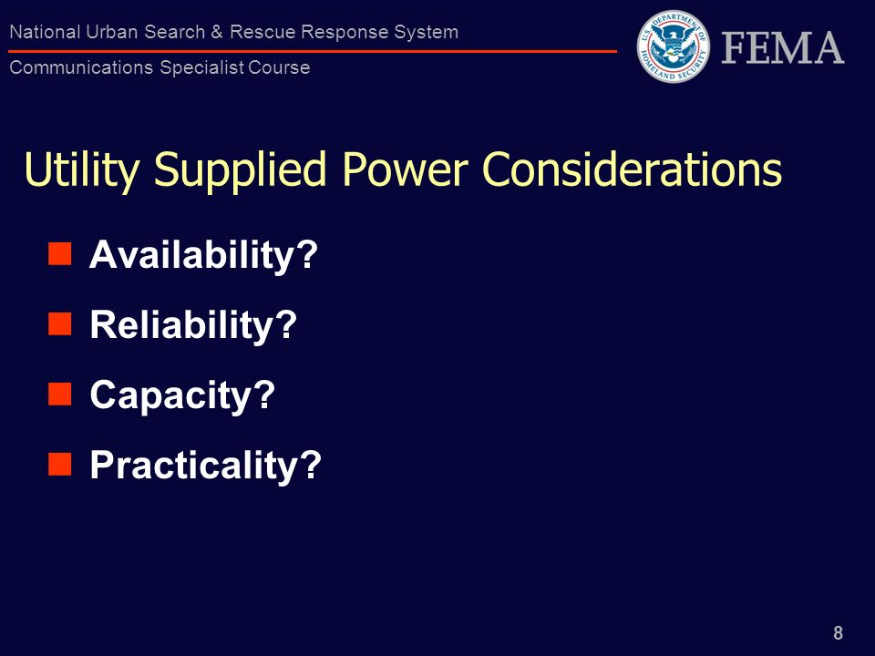 8 National Urban Search & Rescue Response System Communications Specialist Course Utility Supplied Power Considerations Availability? Reliability? Cap