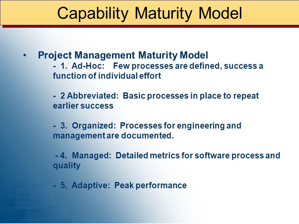 Capability Maturity Model Capability Maturity Models ® (CMMs ® ): Capability Maturity Models ® (CMMs ® ) - 1. Initial: Few processes are defined, succ