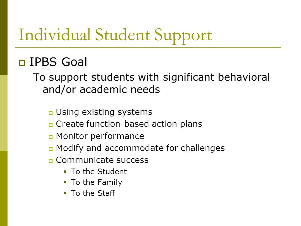Individual Student Support IPBS Goal To support students with significant behavioral and/or academic needs Using existing systems Create function-base