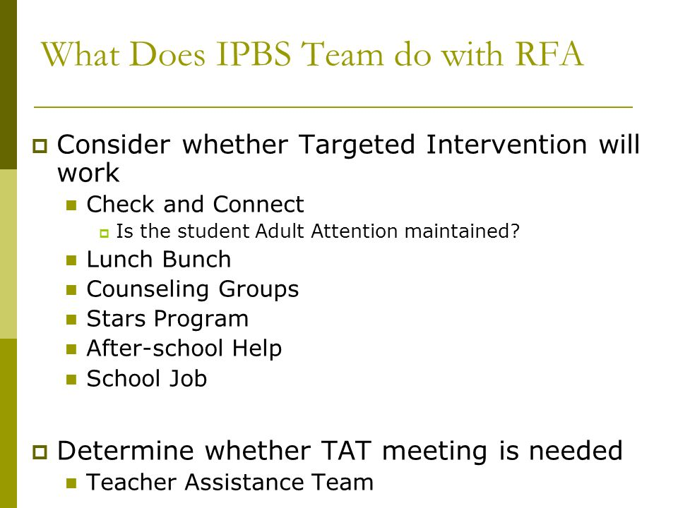 What Does IPBS Team do with RFA Consider whether Targeted Intervention will work Check and Connect Is the student Adult Attention maintained? Lunch Bu