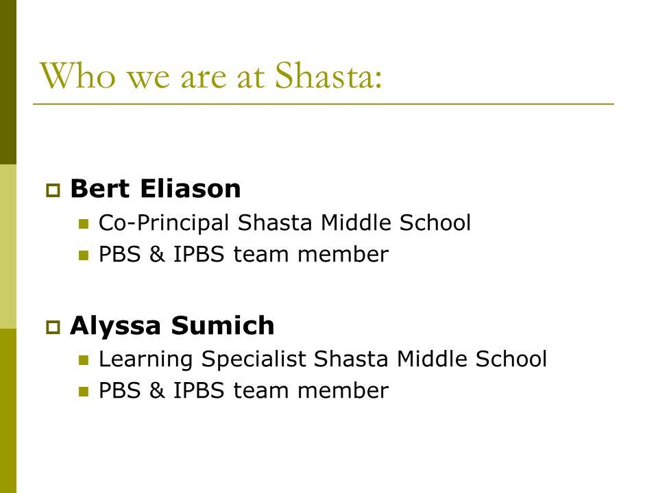 Who we are at Shasta: Bert Eliason Co-Principal Shasta Middle School PBS & IPBS team member Alyssa Sumich Learning Specialist Shasta Middle School PBS