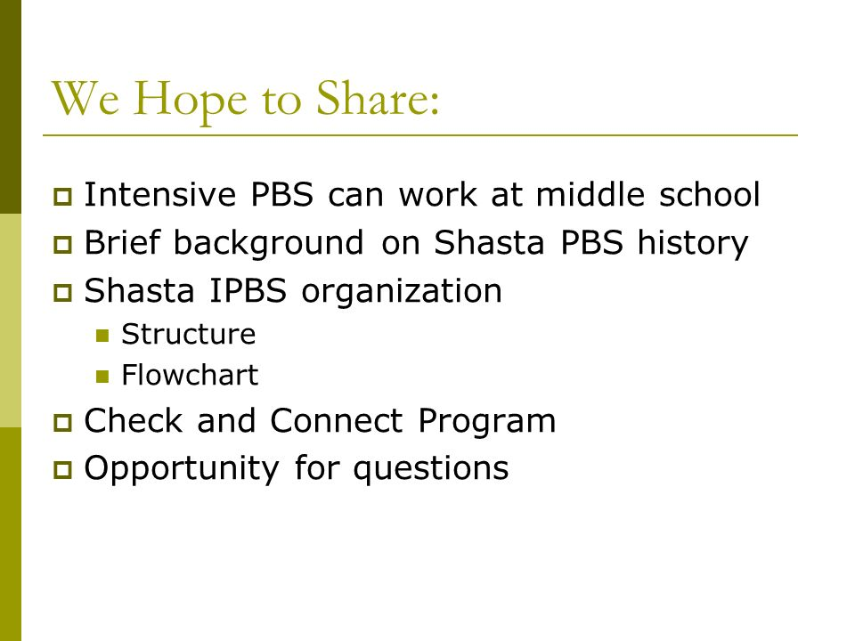 We Hope to Share: Intensive PBS can work at middle school Brief background on Shasta PBS history Shasta IPBS organization Structure Flowchart Check an