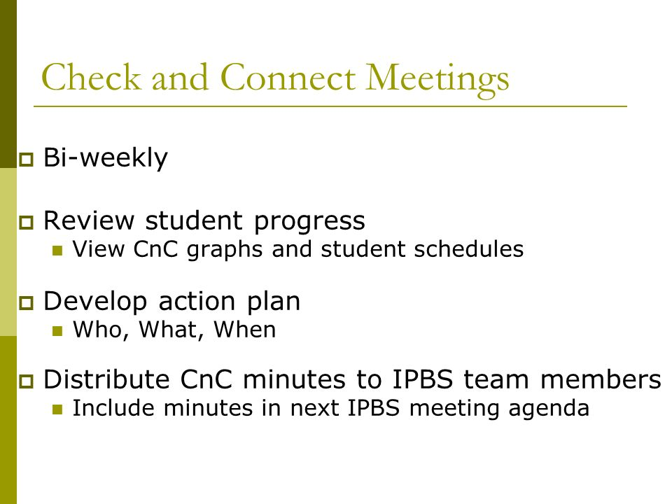 Check and Connect Meetings Bi-weekly Review student progress View CnC graphs and student schedules Develop action plan Who, What, When Distribute CnC