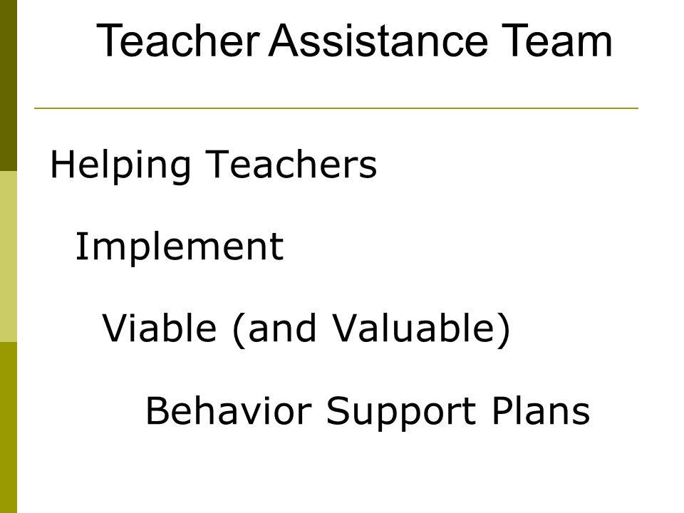 Helping Teachers Implement Viable (and Valuable) Behavior Support Plans Teacher Assistance Team