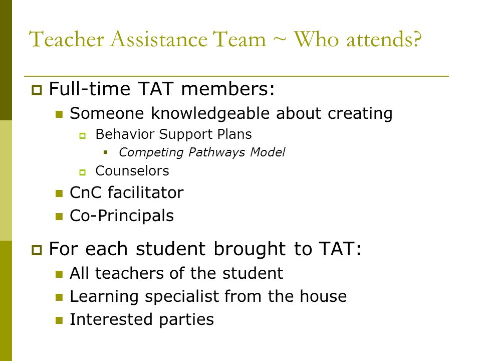 Teacher Assistance Team ~ Who attends? Full-time TAT members: Someone knowledgeable about creating Behavior Support Plans Competing Pathways Model Cou