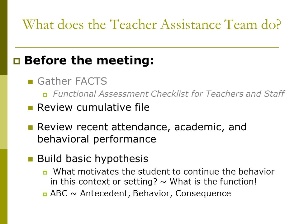 What does the Teacher Assistance Team do? Before the meeting: Gather FACTS Functional Assessment Checklist for Teachers and Staff Review cumulative fi