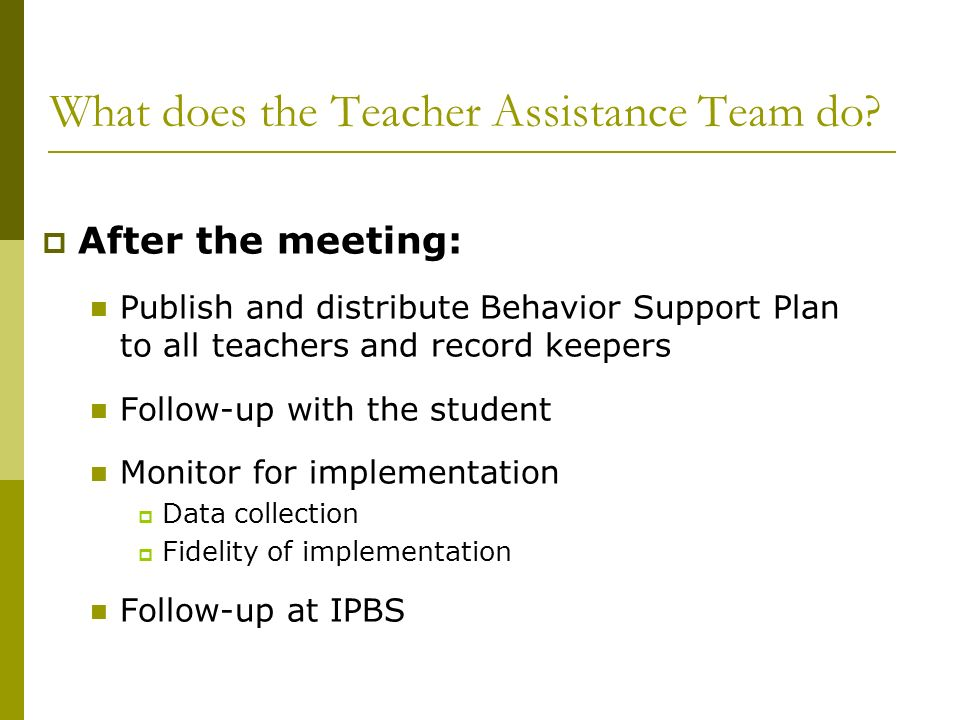 What does the Teacher Assistance Team do? After the meeting: Publish and distribute Behavior Support Plan to all teachers and record keepers Follow-up