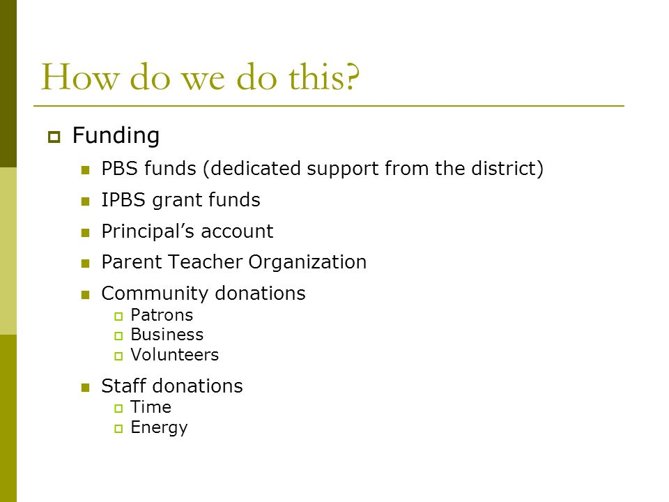 How do we do this? Funding PBS funds (dedicated support from the district) IPBS grant funds Principals account Parent Teacher Organization Community d