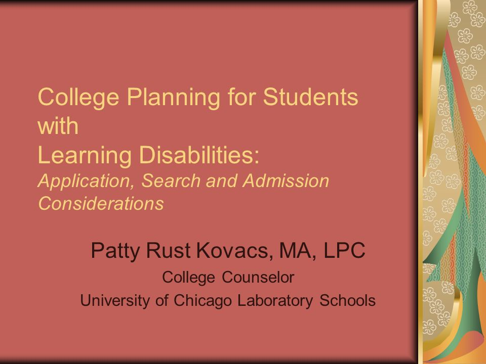 College Planning for Students with Learning Disabilities: Application, Search and Admission Considerations Patty Rust Kovacs, MA, LPC College Counselor University of Chicago Laboratory Schools