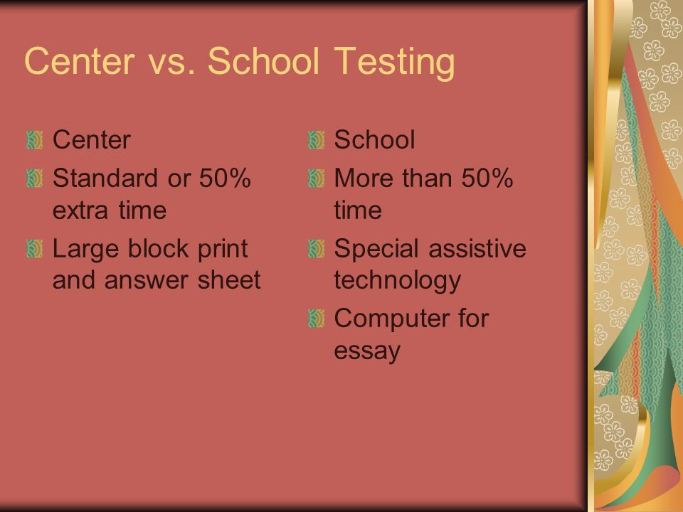 Center vs. School Testing Center Standard or 50% extra time Large block print and answer sheet School More than 50% time Special assistive technology